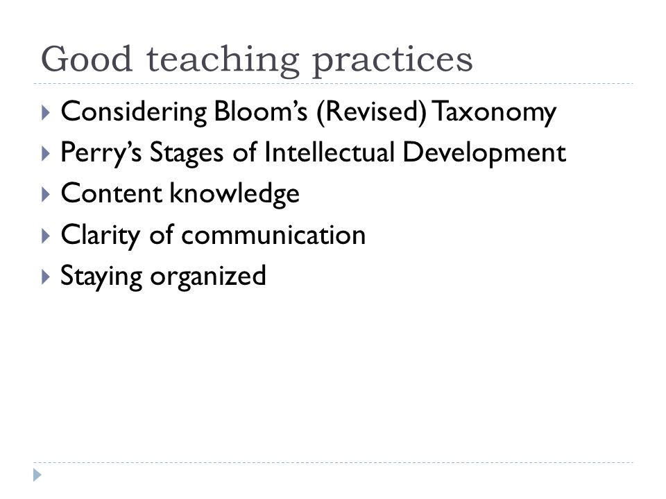 Good teaching practices Considering Blooms (Revised) Taxonomy Perrys Stages of Intellectual Development Content knowledge Clarity of communication Staying organized