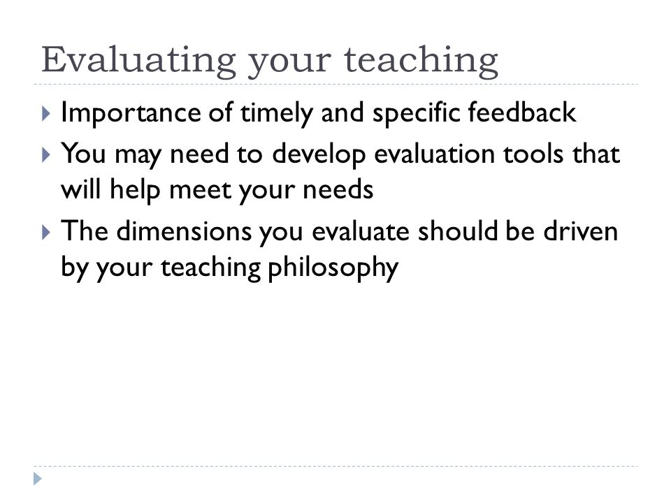 Evaluating your teaching Importance of timely and specific feedback You may need to develop evaluation tools that will help meet your needs The dimensions you evaluate should be driven by your teaching philosophy