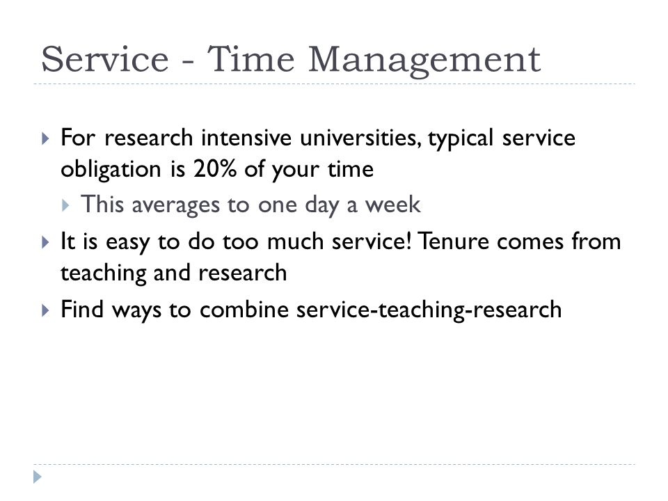 Service - Time Management For research intensive universities, typical service obligation is 20% of your time This averages to one day a week It is easy to do too much service.