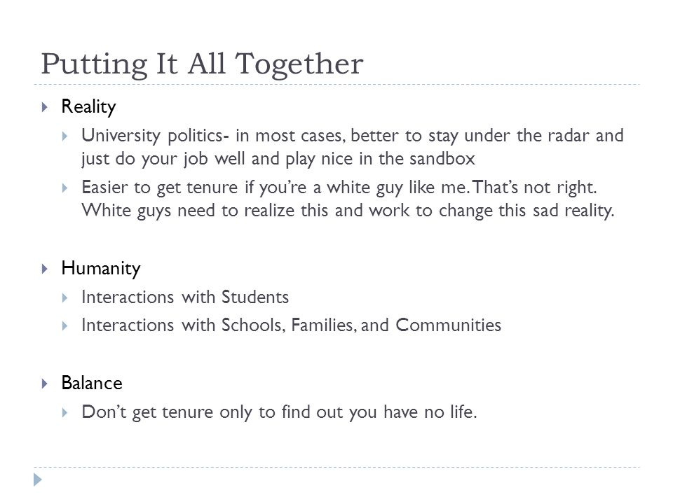Putting It All Together Reality University politics- in most cases, better to stay under the radar and just do your job well and play nice in the sandbox Easier to get tenure if youre a white guy like me.