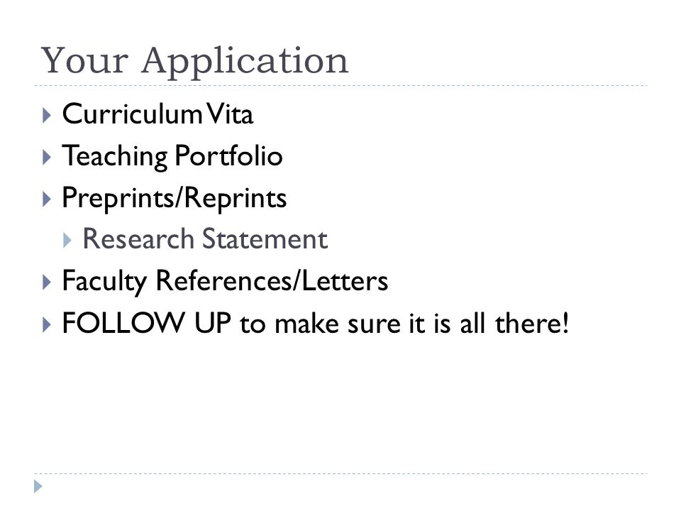 Your Application Curriculum Vita Teaching Portfolio Preprints/Reprints Research Statement Faculty References/Letters FOLLOW UP to make sure it is all there!
