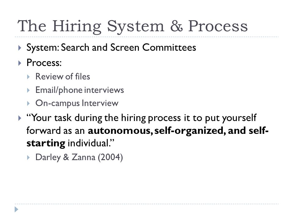 The Hiring System & Process System: Search and Screen Committees Process: Review of files  /phone interviews On-campus Interview Your task during the hiring process it to put yourself forward as an autonomous, self-organized, and self- starting individual.