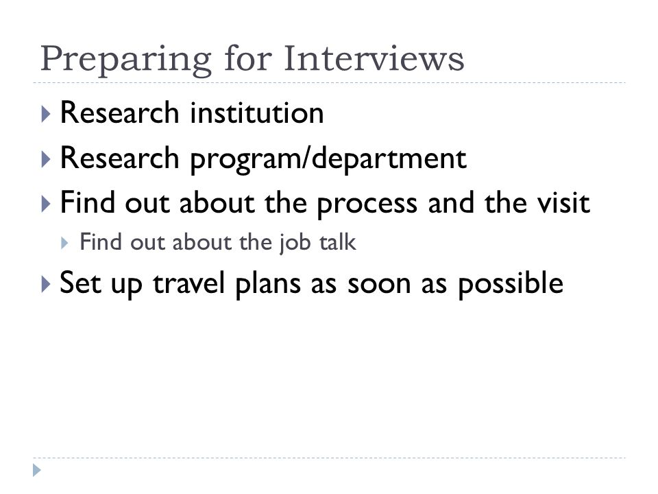 Preparing for Interviews Research institution Research program/department Find out about the process and the visit Find out about the job talk Set up travel plans as soon as possible