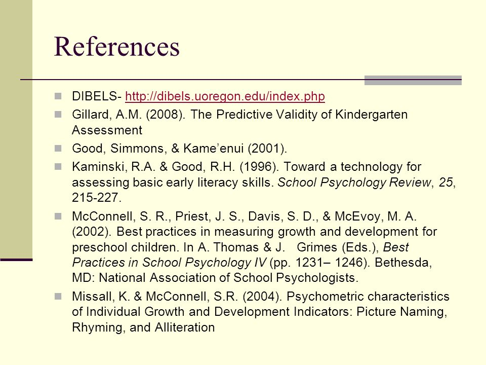 References DIBELS- http://dibels.uoregon.edu/index.phphttp://dibels.uoregon.edu/index.php Gillard, A.M. (2008). The Predictive Validity of Kindergarte