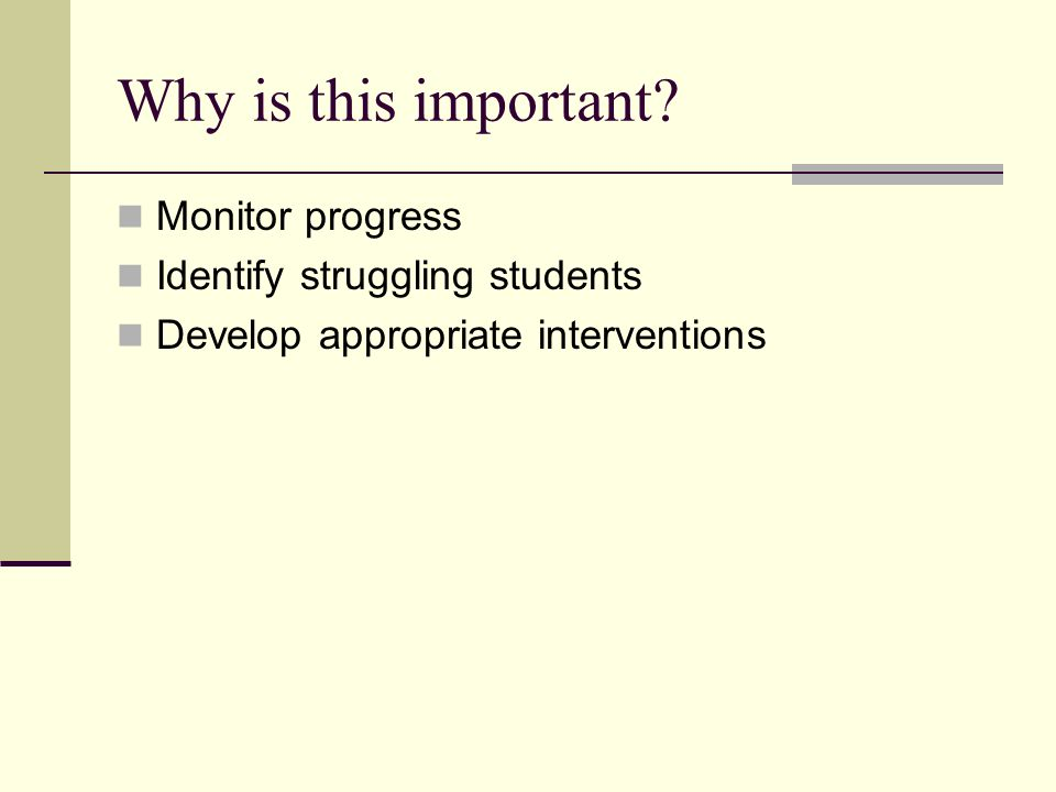 Why is this important? Monitor progress Identify struggling students Develop appropriate interventions