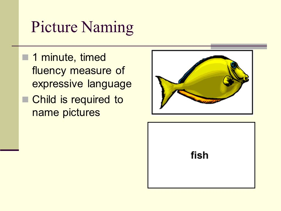 Picture Naming 1 minute, timed fluency measure of expressive language Child is required to name pictures