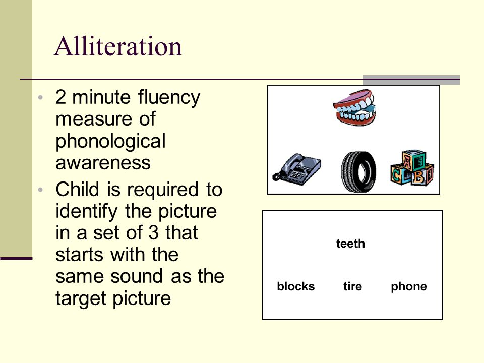 Alliteration 2 minute fluency measure of phonological awareness Child is required to identify the picture in a set of 3 that starts with the same soun