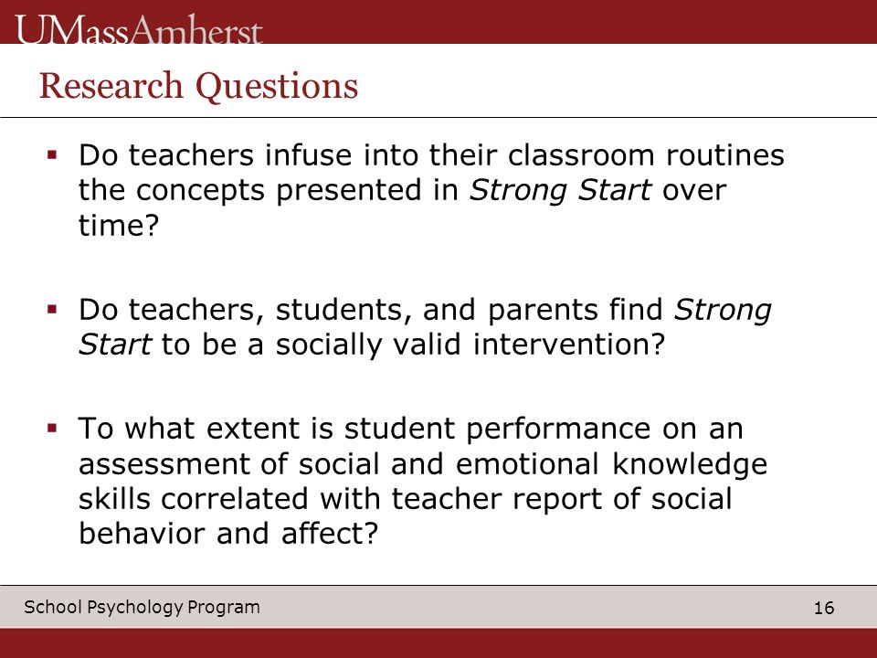 16 School Psychology Program Research Questions Do teachers infuse into their classroom routines the concepts presented in Strong Start over time.
