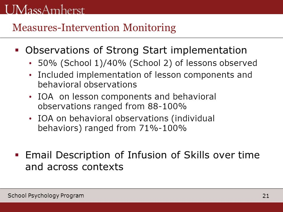 21 School Psychology Program Measures-Intervention Monitoring Observations of Strong Start implementation 50% (School 1)/40% (School 2) of lessons observed Included implementation of lesson components and behavioral observations IOA on lesson components and behavioral observations ranged from 88-100% IOA on behavioral observations (individual behaviors) ranged from 71%-100% Email Description of Infusion of Skills over time and across contexts