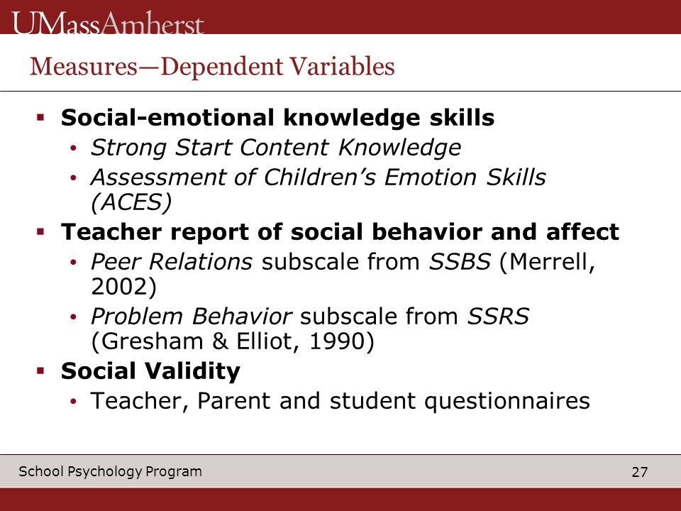27 School Psychology Program MeasuresDependent Variables Social-emotional knowledge skills Strong Start Content Knowledge Assessment of Childrens Emotion Skills (ACES) Teacher report of social behavior and affect Peer Relations subscale from SSBS (Merrell, 2002) Problem Behavior subscale from SSRS (Gresham & Elliot, 1990) Social Validity Teacher, Parent and student questionnaires