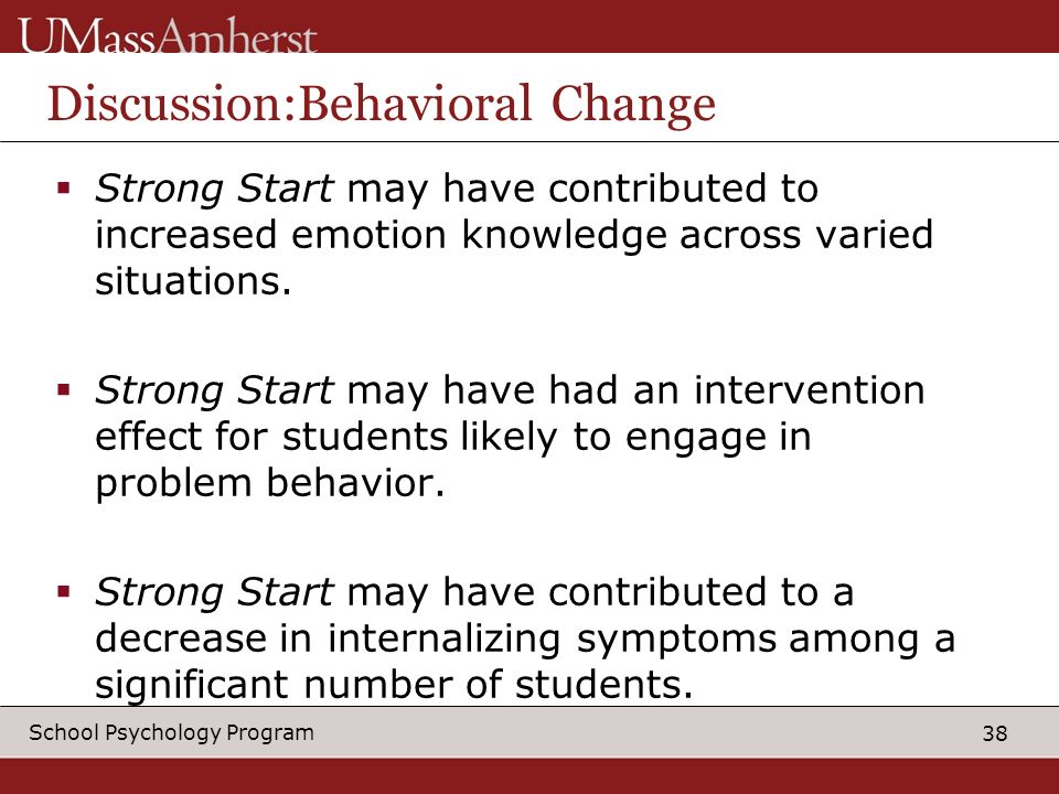 38 School Psychology Program Discussion:Behavioral Change Strong Start may have contributed to increased emotion knowledge across varied situations.