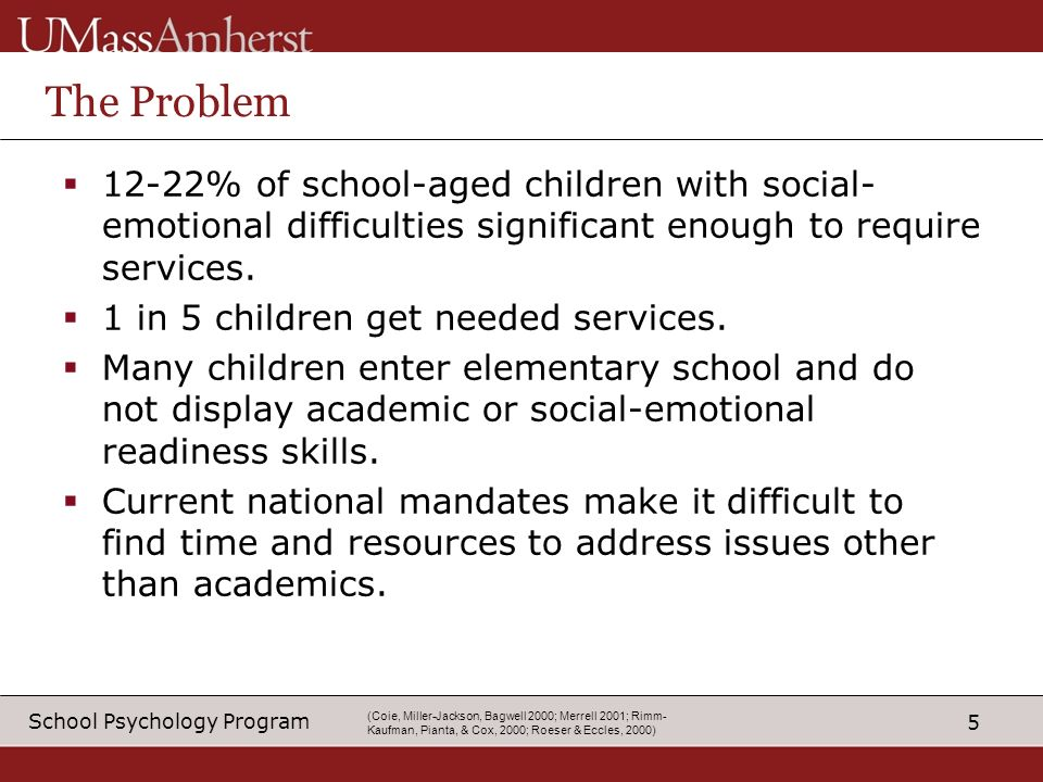 5 School Psychology Program (Coie, Miller-Jackson, Bagwell 2000; Merrell 2001; Rimm- Kaufman, Pianta, & Cox, 2000; Roeser & Eccles, 2000) The Problem 12-22% of school-aged children with social- emotional difficulties significant enough to require services.