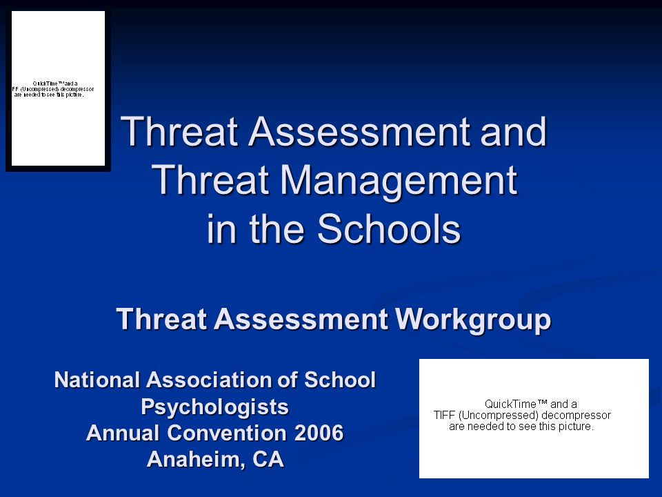 Threat Assessment and Threat Management in the Schools Threat Assessment Workgroup National Association of School Psychologists Annual Convention 2006
