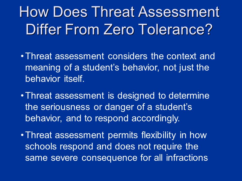 How Does Threat Assessment Differ From Zero Tolerance? Threat assessment considers the context and meaning of a students behavior, not just the behavi