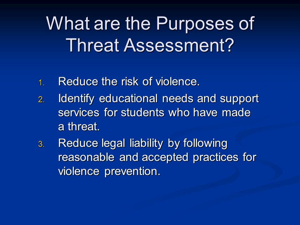 What are the Purposes of Threat Assessment? 1. Reduce the risk of violence. 2. Identify educational needs and support services for students who have m