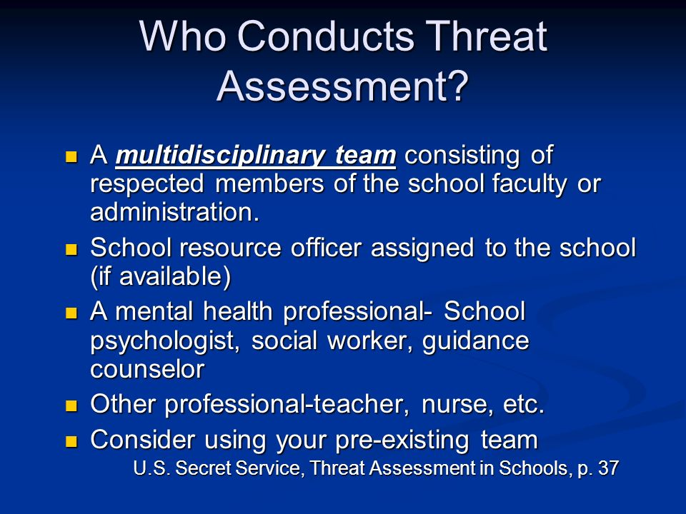 Who Conducts Threat Assessment? A multidisciplinary team consisting of respected members of the school faculty or administration. A multidisciplinary