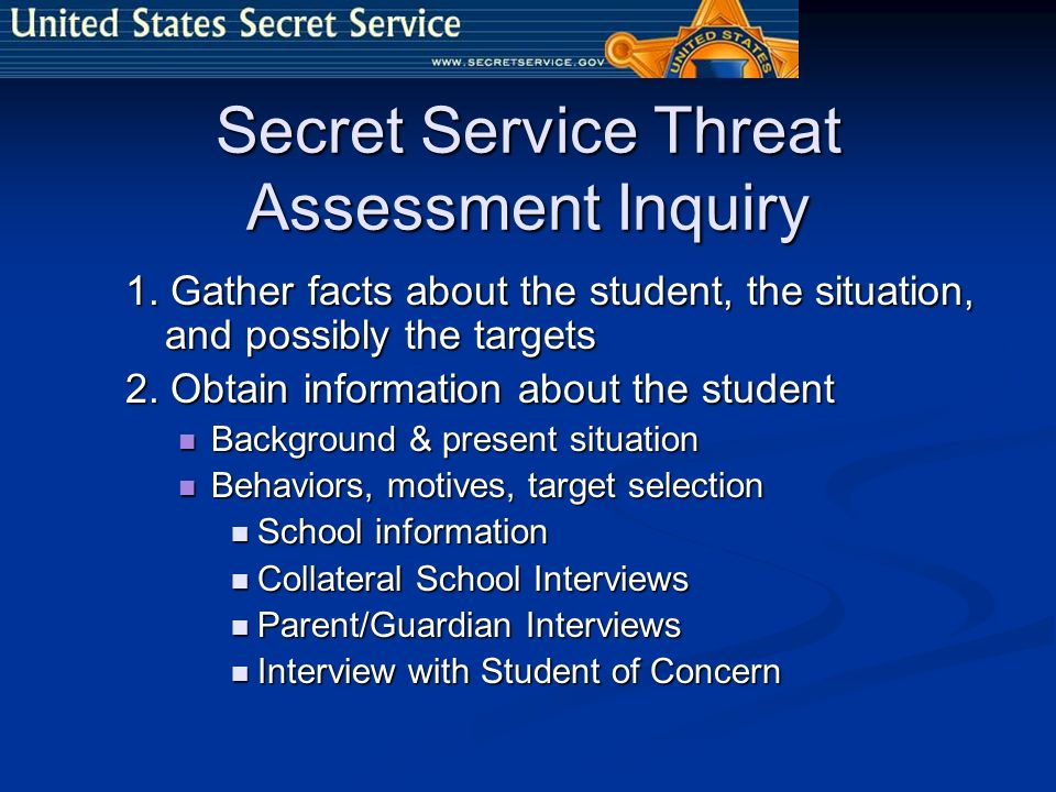 Secret Service Threat Assessment Inquiry 1. Gather facts about the student, the situation, and possibly the targets 2. Obtain information about the st
