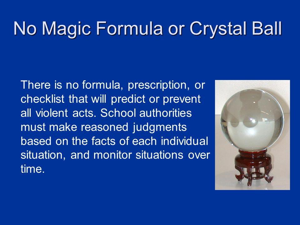 No Magic Formula or Crystal Ball There is no formula, prescription, or checklist that will predict or prevent all violent acts. School authorities mus