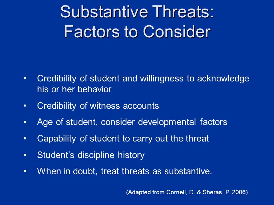 Substantive Threats: Factors to Consider Credibility of student and willingness to acknowledge his or her behavior Credibility of witness accounts Age