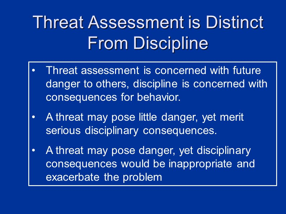 Threat Assessment is Distinct From Discipline Threat assessment is concerned with future danger to others, discipline is concerned with consequences f