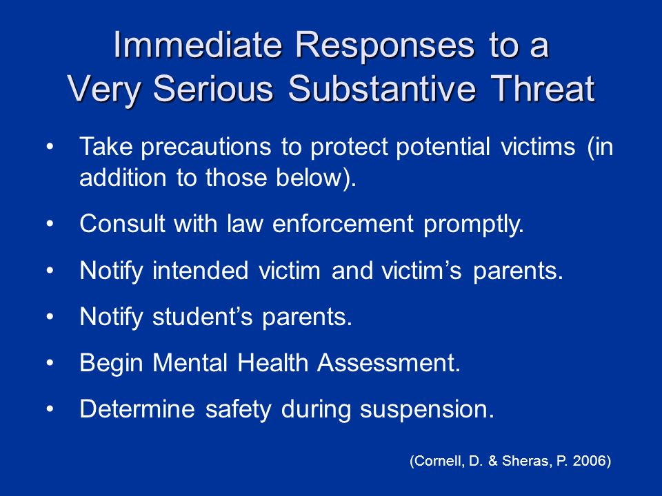 Immediate Responses to a Very Serious Substantive Threat Take precautions to protect potential victims (in addition to those below). Consult with law