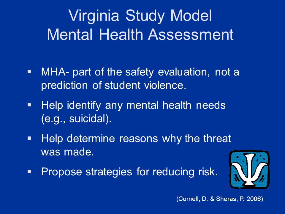 Virginia Study Model Mental Health Assessment MHA- part of the safety evaluation, not a prediction of student violence. Help identify any mental healt