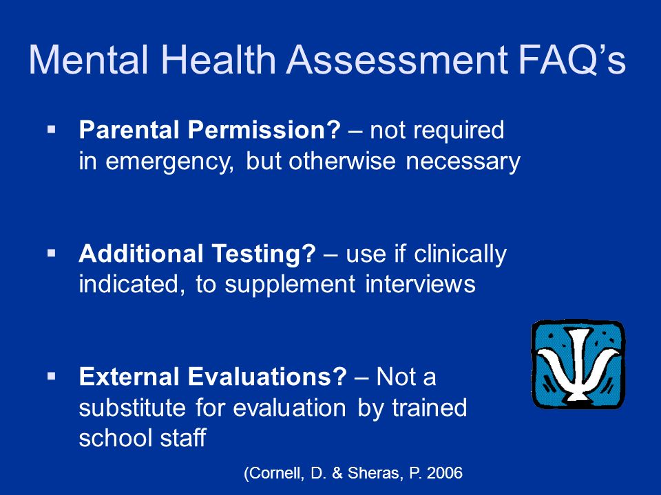 Mental Health Assessment FAQs Parental Permission? – not required in emergency, but otherwise necessary Additional Testing? – use if clinically indica