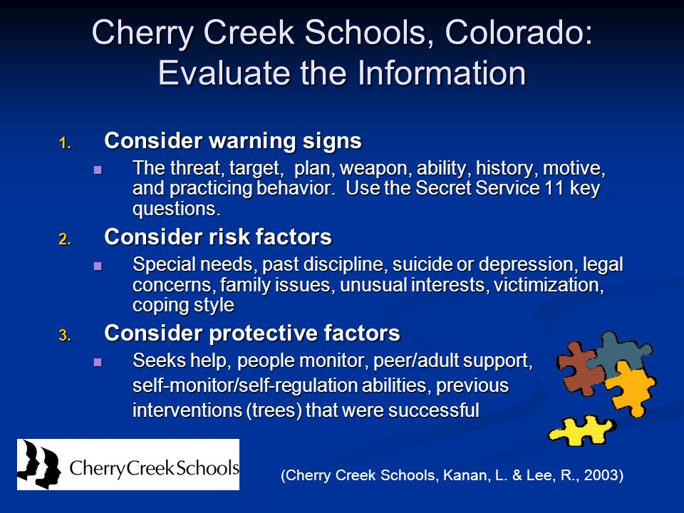 Cherry Creek Schools, Colorado: Evaluate the Information 1. Consider warning signs The threat, target, plan, weapon, ability, history, motive, and pra