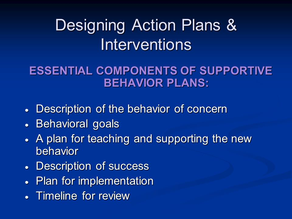 Designing Action Plans & Interventions ESSENTIAL COMPONENTS OF SUPPORTIVE BEHAVIOR PLANS: Description of the behavior of concern Description of the be