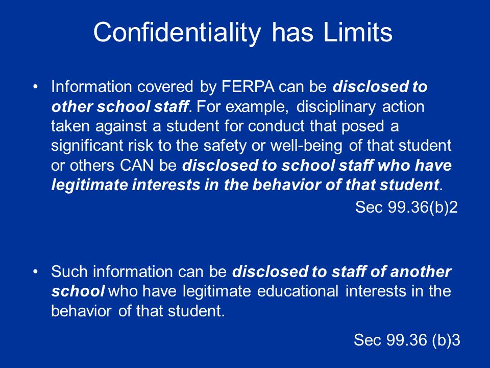 Confidentiality has Limits Information covered by FERPA can be disclosed to other school staff. For example, disciplinary action taken against a stude