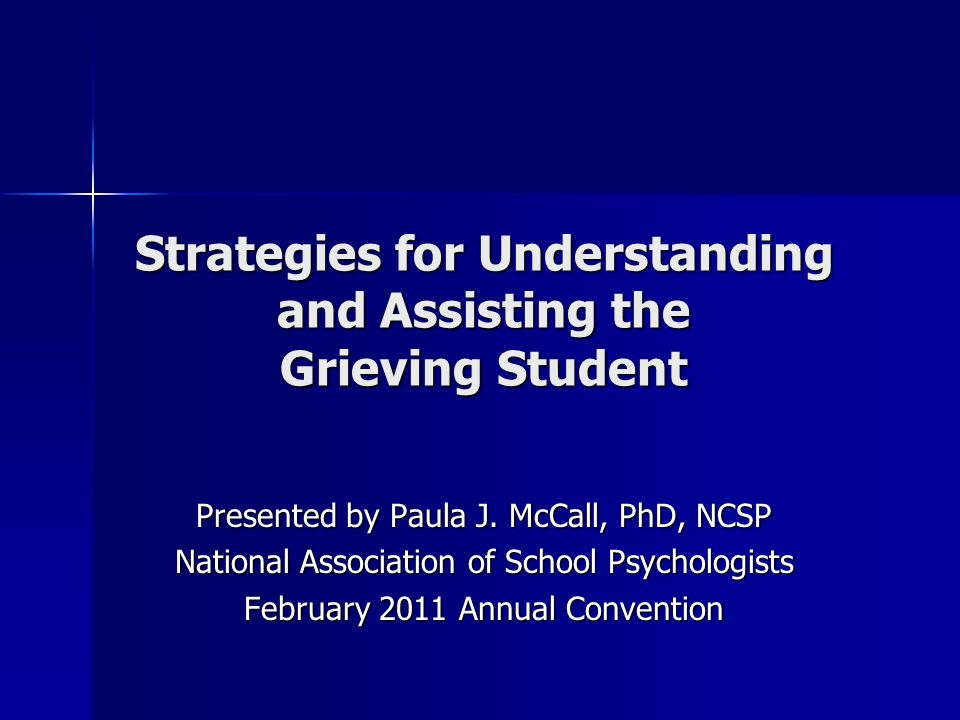Strategies for Understanding and Assisting the Grieving Student Presented by Paula J. McCall, PhD, NCSP National Association of School Psychologists F