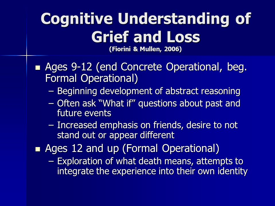 Cognitive Understanding of Grief and Loss (Fiorini & Mullen, 2006) Ages 9-12 (end Concrete Operational, beg. Formal Operational) Ages 9-12 (end Concre