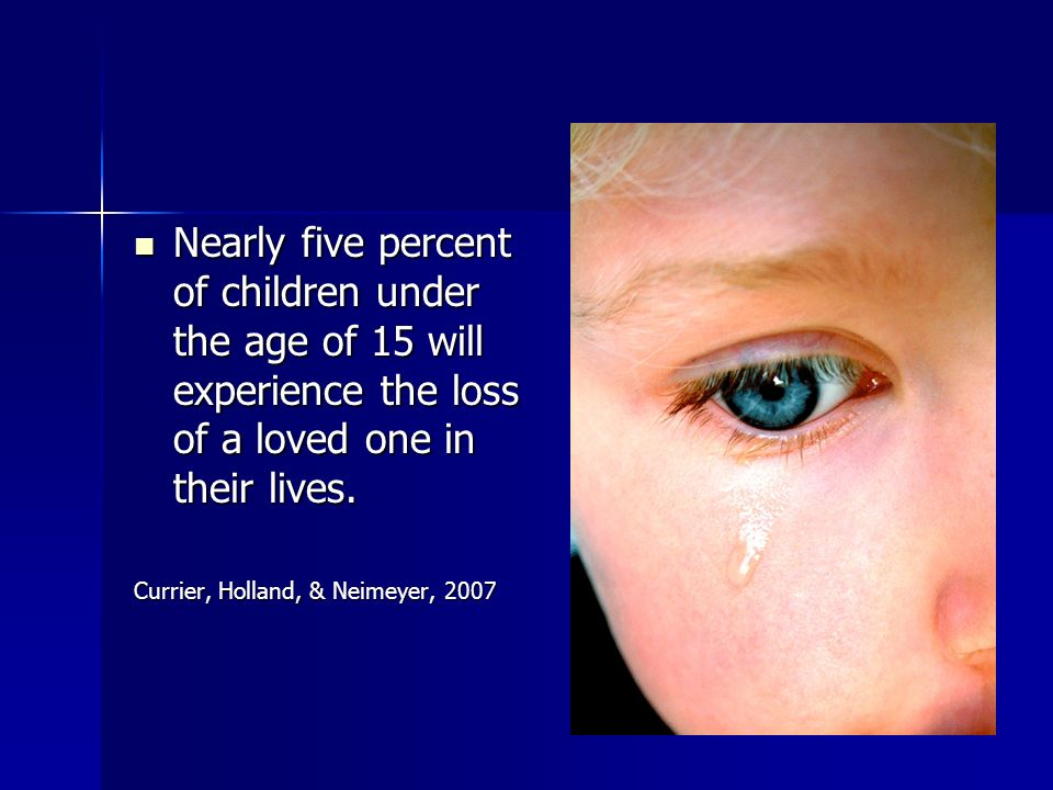 Nearly five percent of children under the age of 15 will experience the loss of a loved one in their lives. Nearly five percent of children under the