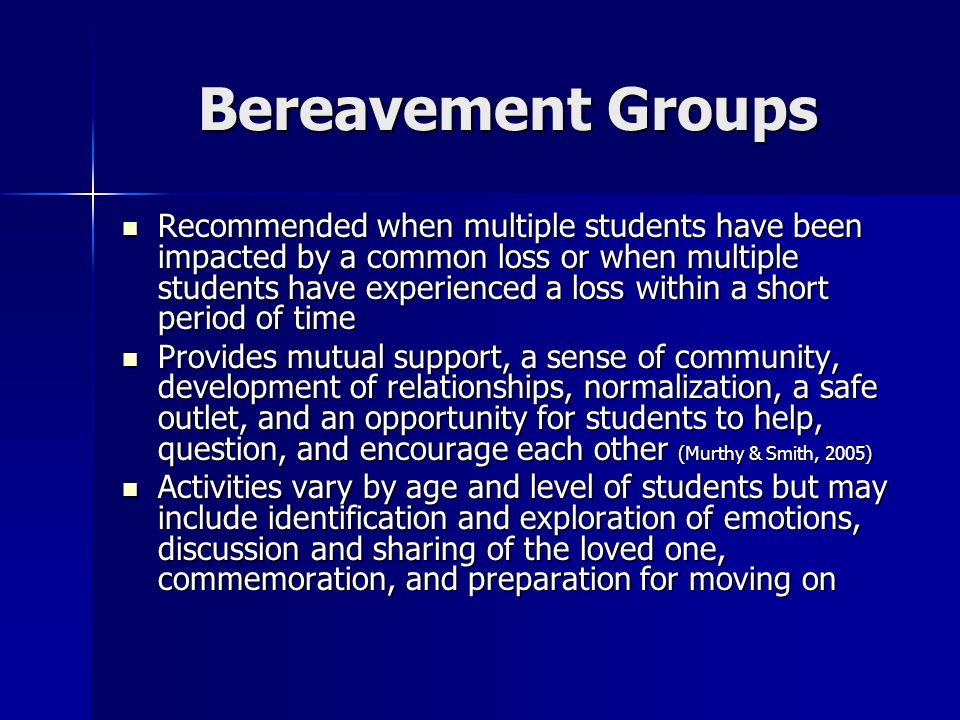 Bereavement Groups Recommended when multiple students have been impacted by a common loss or when multiple students have experienced a loss within a s