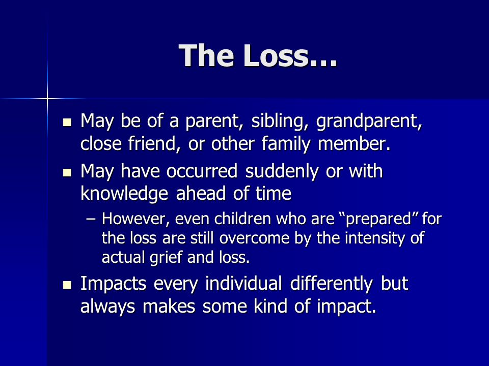 The Loss… May be of a parent, sibling, grandparent, close friend, or other family member. May be of a parent, sibling, grandparent, close friend, or o