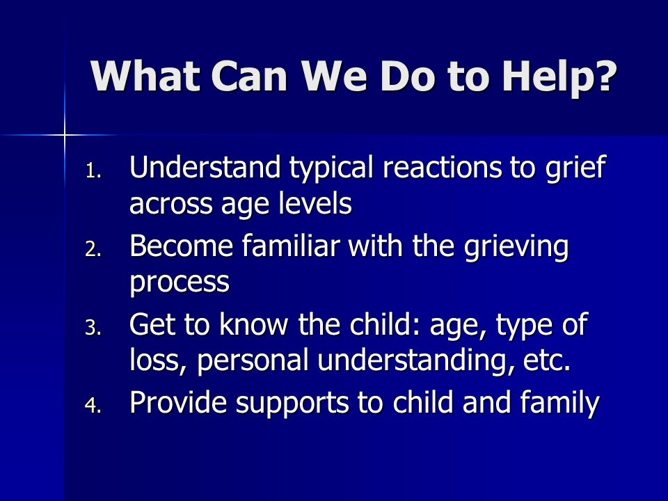 What Can We Do to Help? 1. Understand typical reactions to grief across age levels 2. Become familiar with the grieving process 3. Get to know the chi