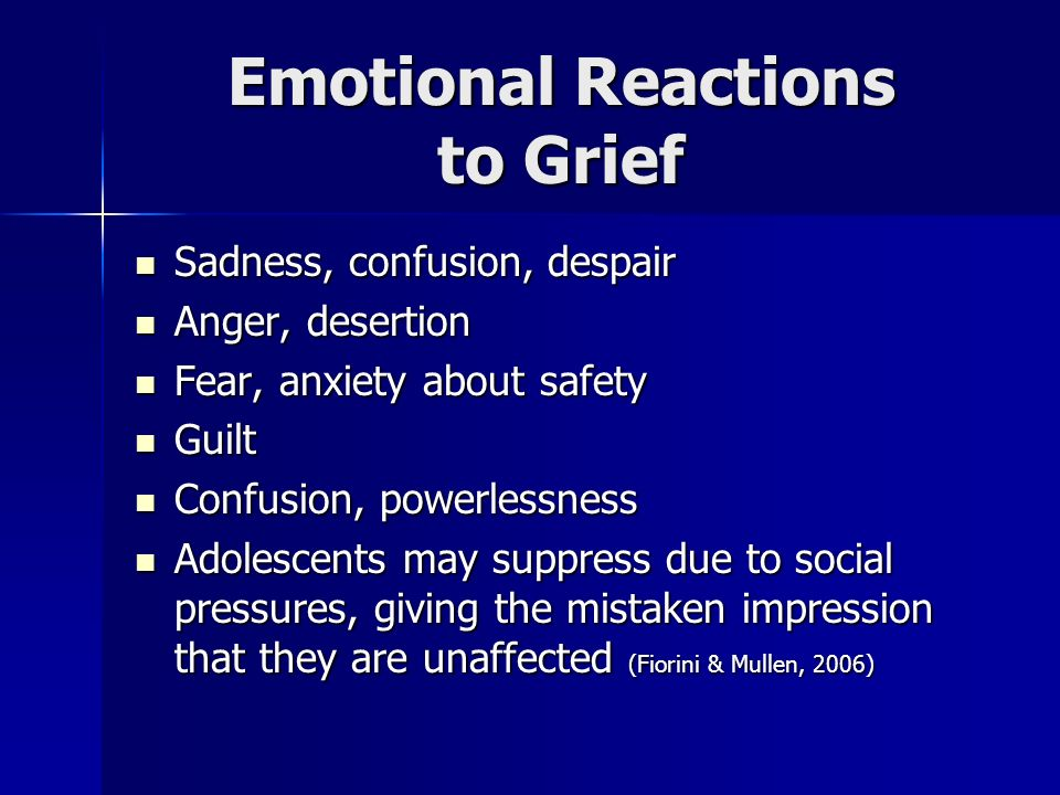Emotional Reactions to Grief Sadness, confusion, despair Sadness, confusion, despair Anger, desertion Anger, desertion Fear, anxiety about safety Fear