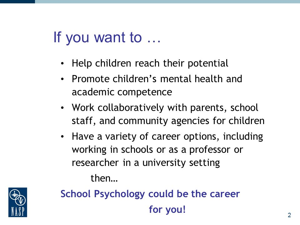 If you want to … Help children reach their potential Promote childrens mental health and academic competence Work collaboratively with parents, school staff, and community agencies for children Have a variety of career options, including working in schools or as a professor or researcher in a university setting then… School Psychology could be the career for you.