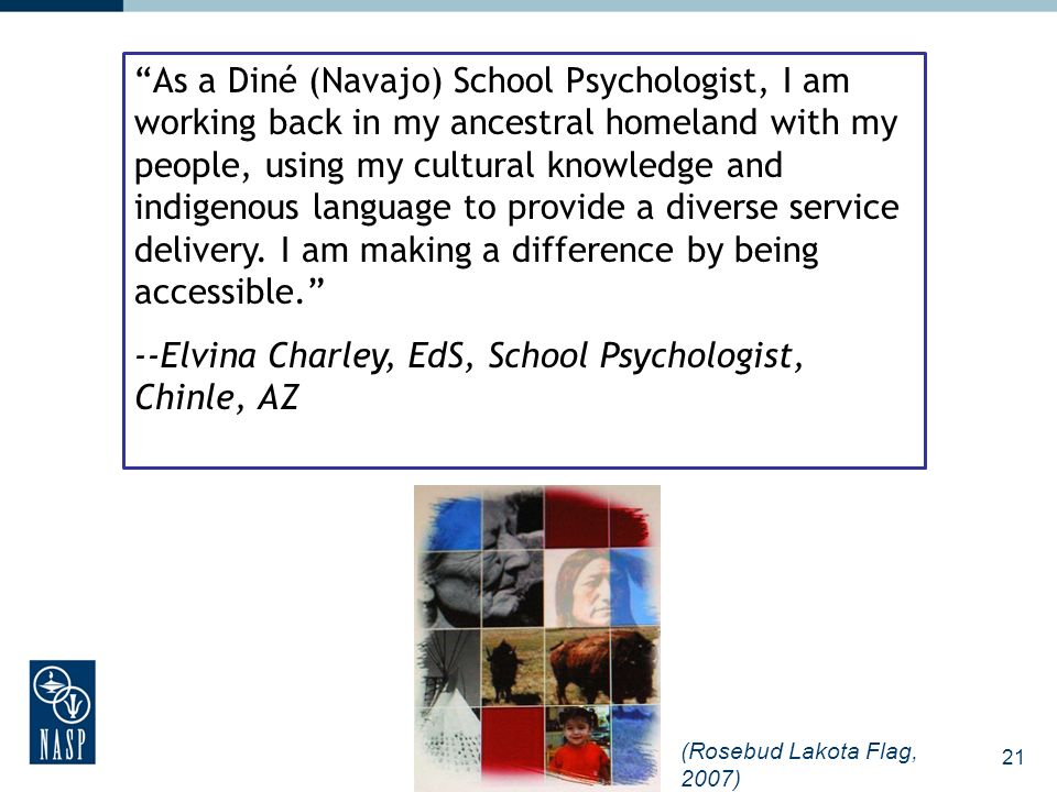 21 As a Diné (Navajo) School Psychologist, I am working back in my ancestral homeland with my people, using my cultural knowledge and indigenous langu