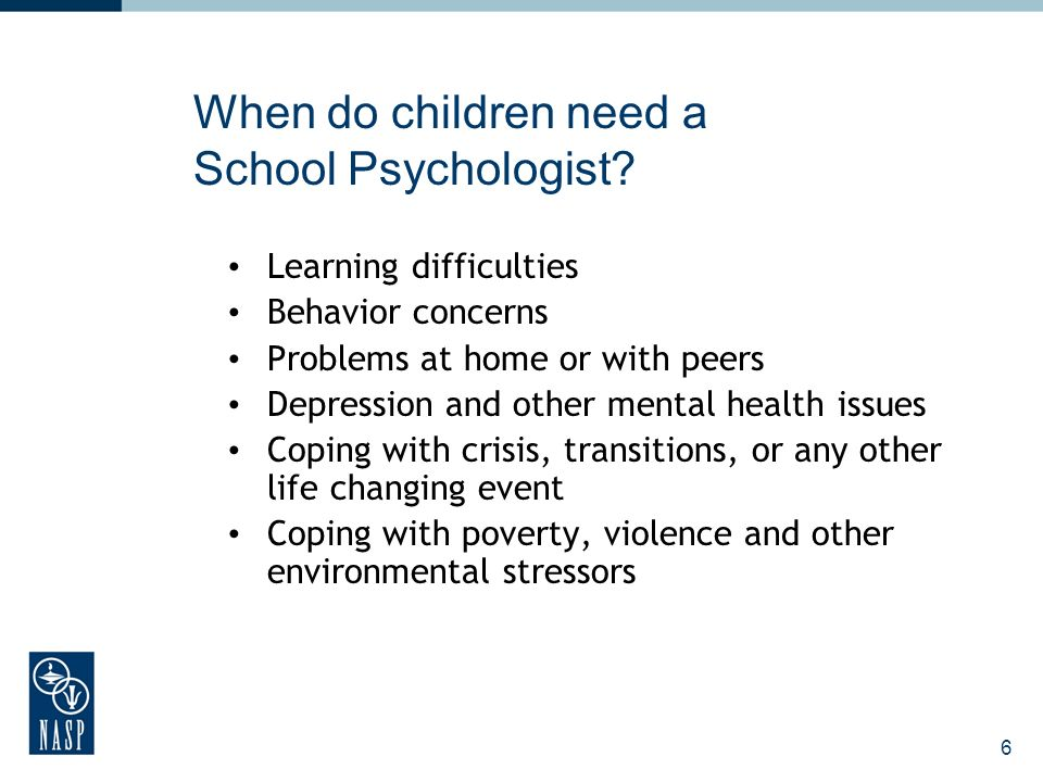 When do children need a School Psychologist? Learning difficulties Behavior concerns Problems at home or with peers Depression and other mental health
