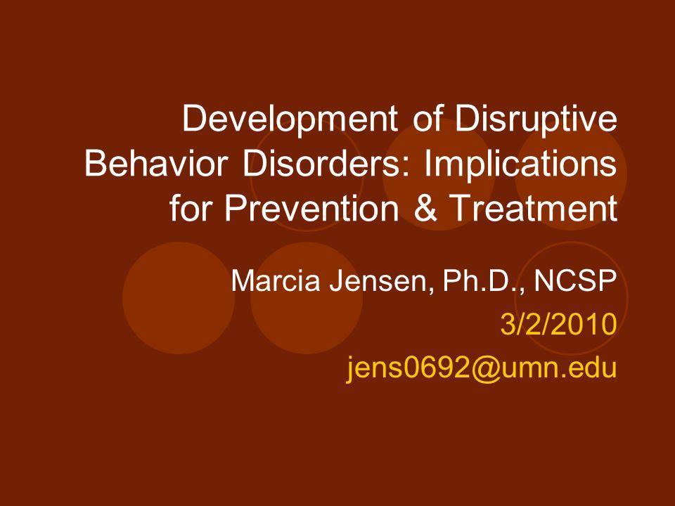 Development of Disruptive Behavior Disorders: Implications for Prevention & Treatment Marcia Jensen, Ph.D., NCSP 3/2/2010 jens0692@umn.edu