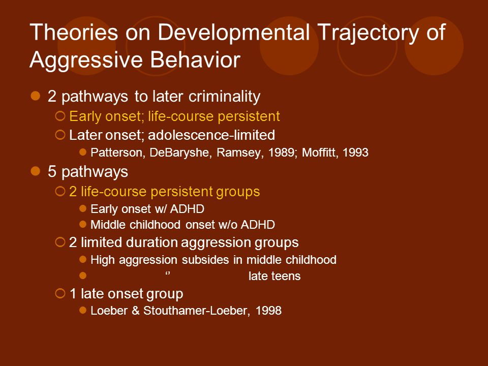 Theories on Developmental Trajectory of Aggressive Behavior 2 pathways to later criminality Early onset; life-course persistent Later onset; adolescen