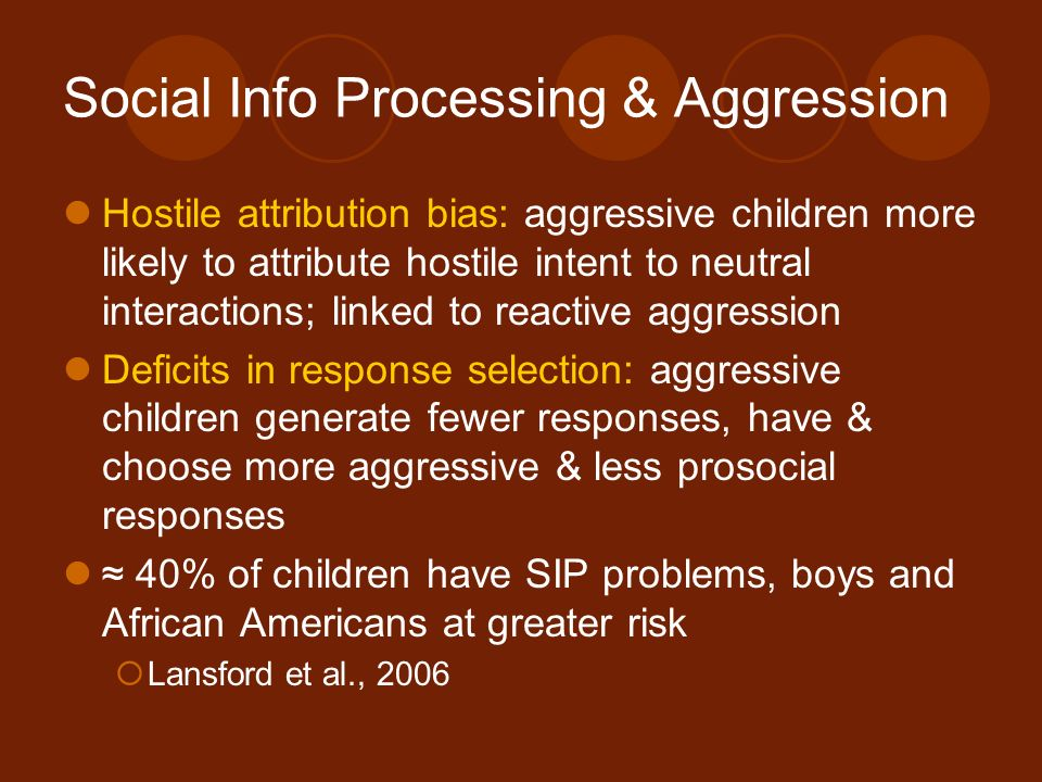 Social Info Processing & Aggression Hostile attribution bias: aggressive children more likely to attribute hostile intent to neutral interactions; lin