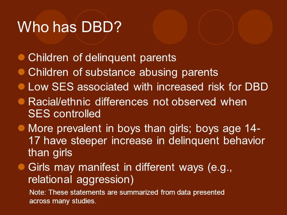 Who has DBD? Children of delinquent parents Children of substance abusing parents Low SES associated with increased risk for DBD Racial/ethnic differe