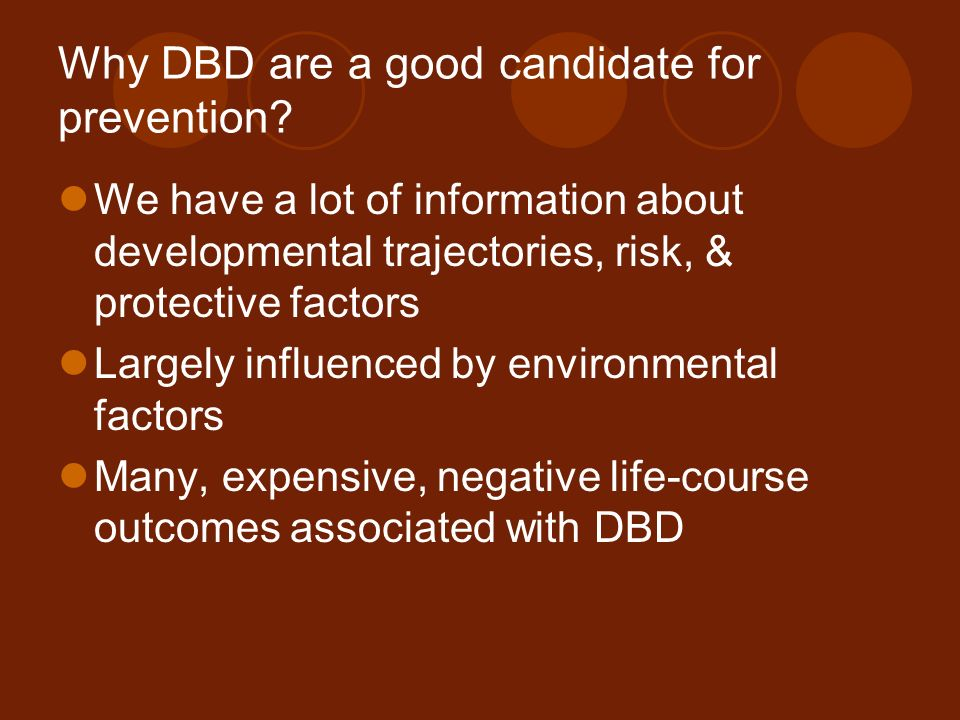Why DBD are a good candidate for prevention? We have a lot of information about developmental trajectories, risk, & protective factors Largely influen