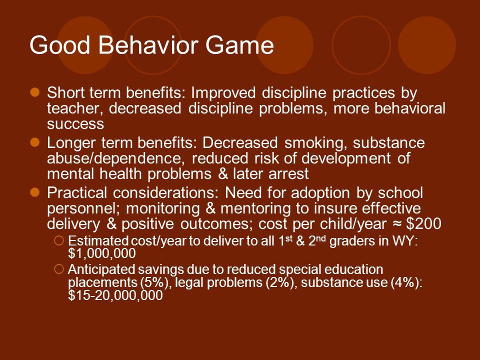 Good Behavior Game Short term benefits: Improved discipline practices by teacher, decreased discipline problems, more behavioral success Longer term b