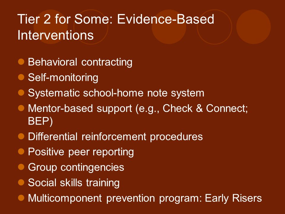 Tier 2 for Some: Evidence-Based Interventions Behavioral contracting Self-monitoring Systematic school-home note system Mentor-based support (e.g., Ch