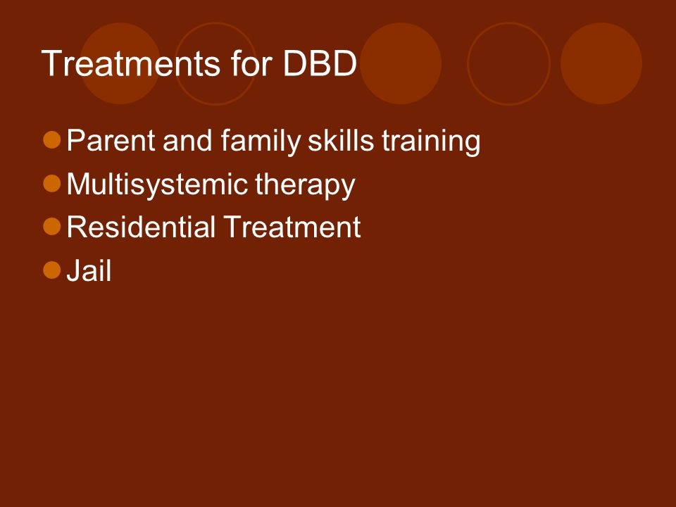 Treatments for DBD Parent and family skills training Multisystemic therapy Residential Treatment Jail