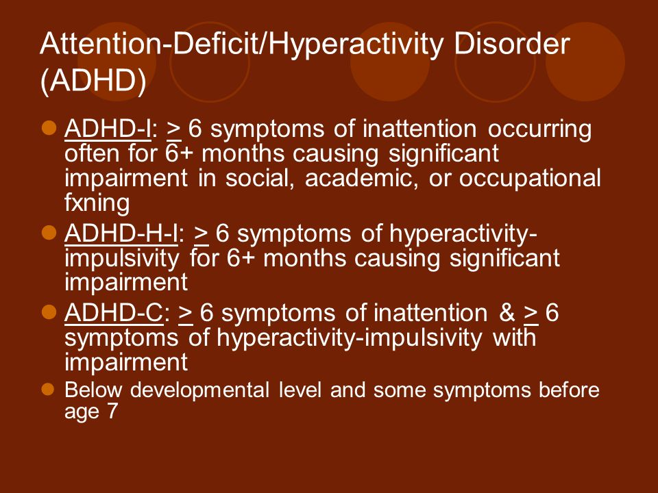 Attention-Deficit/Hyperactivity Disorder (ADHD) ADHD-I: > 6 symptoms of inattention occurring often for 6+ months causing significant impairment in so