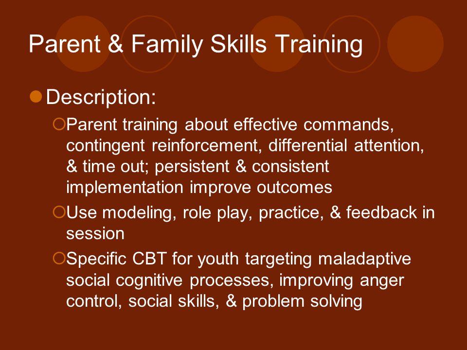 Parent & Family Skills Training Description: Parent training about effective commands, contingent reinforcement, differential attention, & time out; p